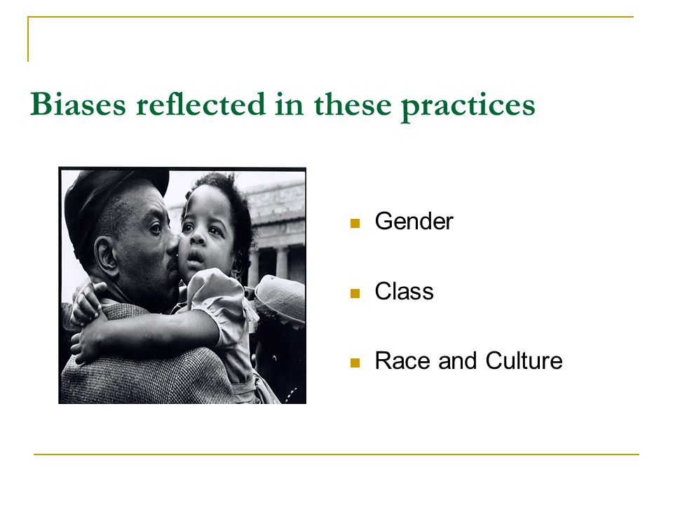 Biases reflected in these practices Gender Class Race and Culture