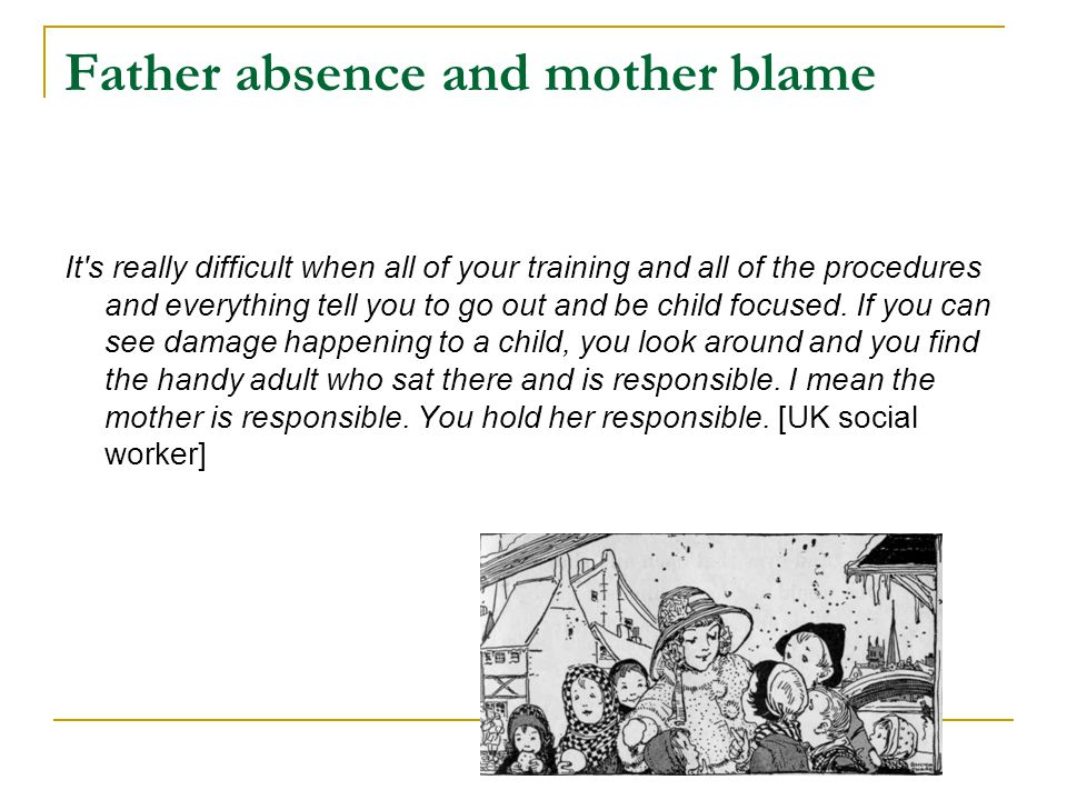 Father absence and mother blame It's really difficult when all of your training and all of the procedures and everything tell you to go out and be chi