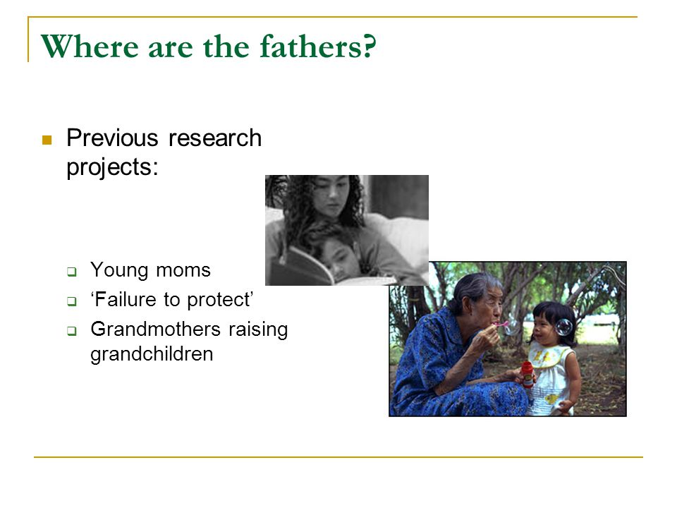 Where are the fathers? Previous research projects:  Young moms  'Failure to protect'  Grandmothers raising grandchildren