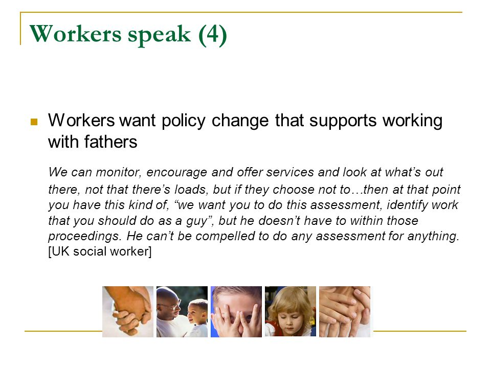 Workers speak (4) Workers want policy change that supports working with fathers We can monitor, encourage and offer services and look at what's out th