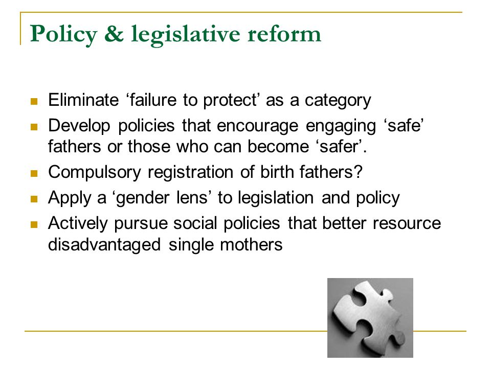 Policy & legislative reform Eliminate 'failure to protect' as a category Develop policies that encourage engaging 'safe' fathers or those who can beco