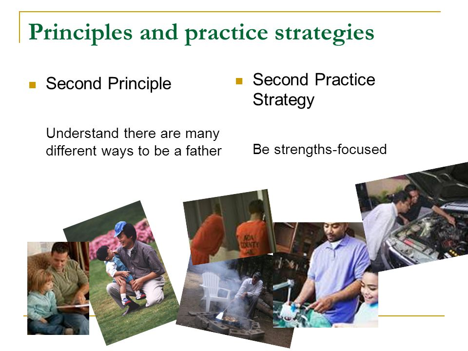 Principles and practice strategies Second Principle Understand there are many different ways to be a father Second Practice Strategy Be strengths-focu
