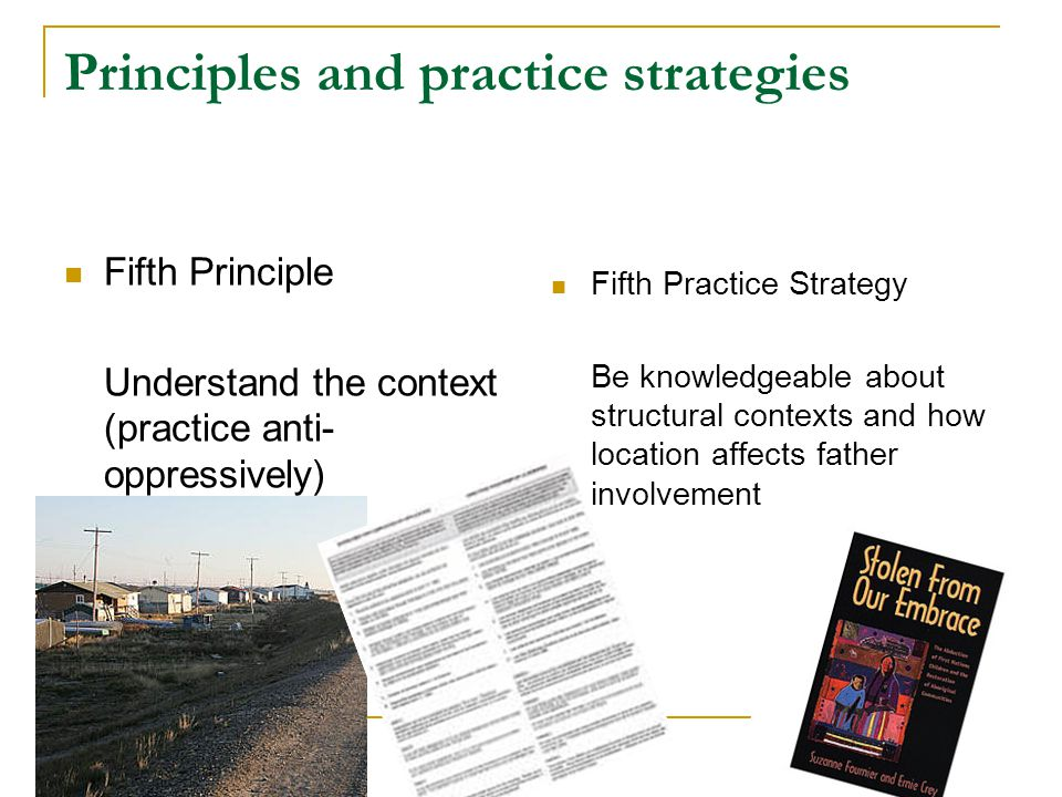Principles and practice strategies Fifth Principle Understand the context (practice anti- oppressively) Fifth Practice Strategy Be knowledgeable about