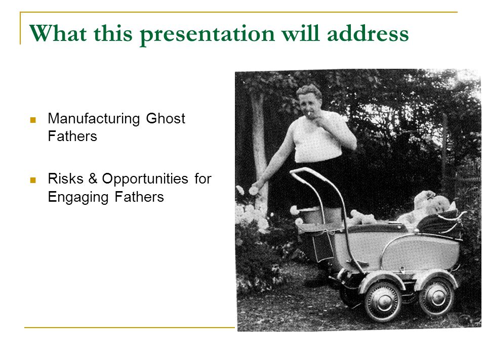 What this presentation will address Manufacturing Ghost Fathers Risks & Opportunities for Engaging Fathers