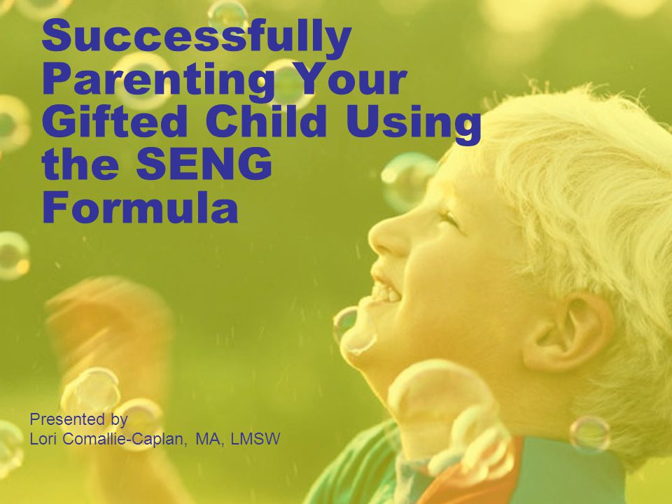 Successfully Parenting Your Gifted Child Using the SENG Formula Presented by Lori Comallie-Caplan, MA, LMSW