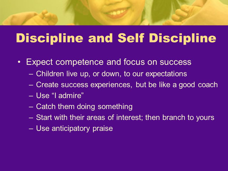 Discipline and Self Discipline Expect competence and focus on success –Children live up, or down, to our expectations –Create success experiences, but