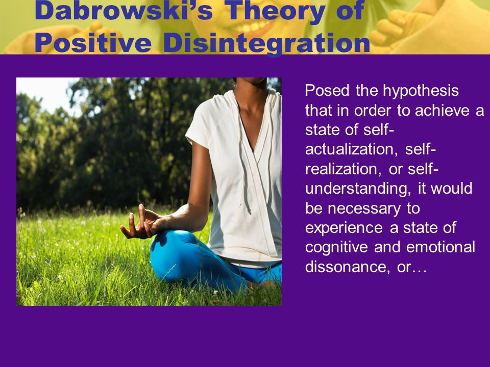 Dabrowski's Theory of Positive Disintegration Posed the hypothesis that in order to achieve a state of self- actualization, self- realization, or self