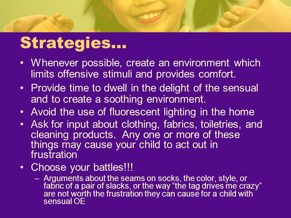 Strategies… Whenever possible, create an environment which limits offensive stimuli and provides comfort. Provide time to dwell in the delight of the