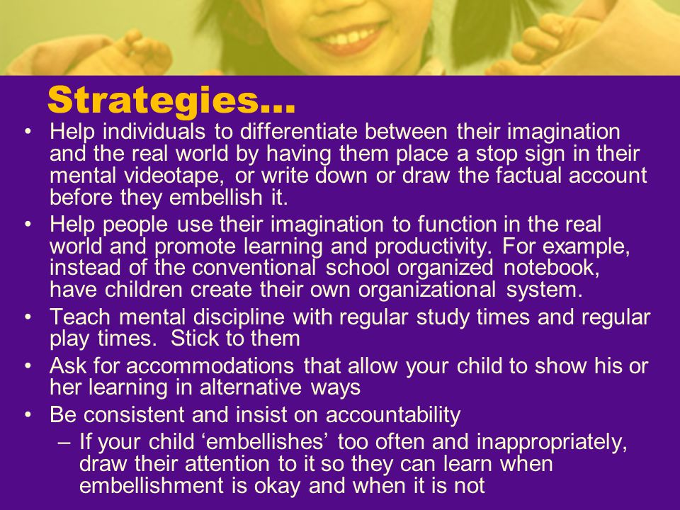 Strategies… Help individuals to differentiate between their imagination and the real world by having them place a stop sign in their mental videotape,