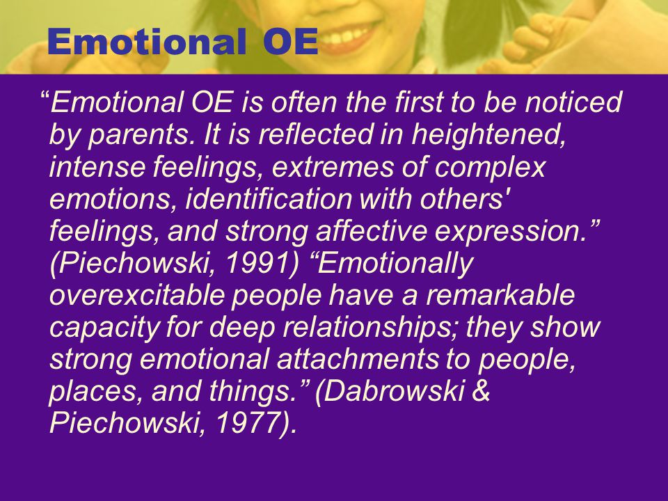 """Emotional OE """"Emotional OE is often the first to be noticed by parents. It is reflected in heightened, intense feelings, extremes of complex emotions,"""