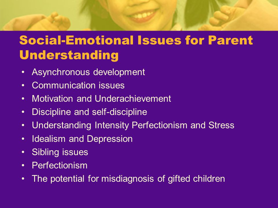 Social-Emotional Issues for Parent Understanding Asynchronous development Communication issues Motivation and Underachievement Discipline and self-dis
