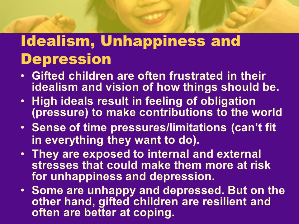 Idealism, Unhappiness and Depression Gifted children are often frustrated in their idealism and vision of how things should be. High ideals result in