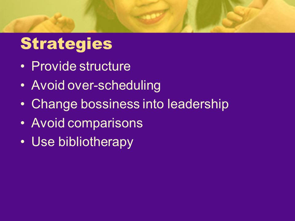 Strategies Provide structure Avoid over-scheduling Change bossiness into leadership Avoid comparisons Use bibliotherapy