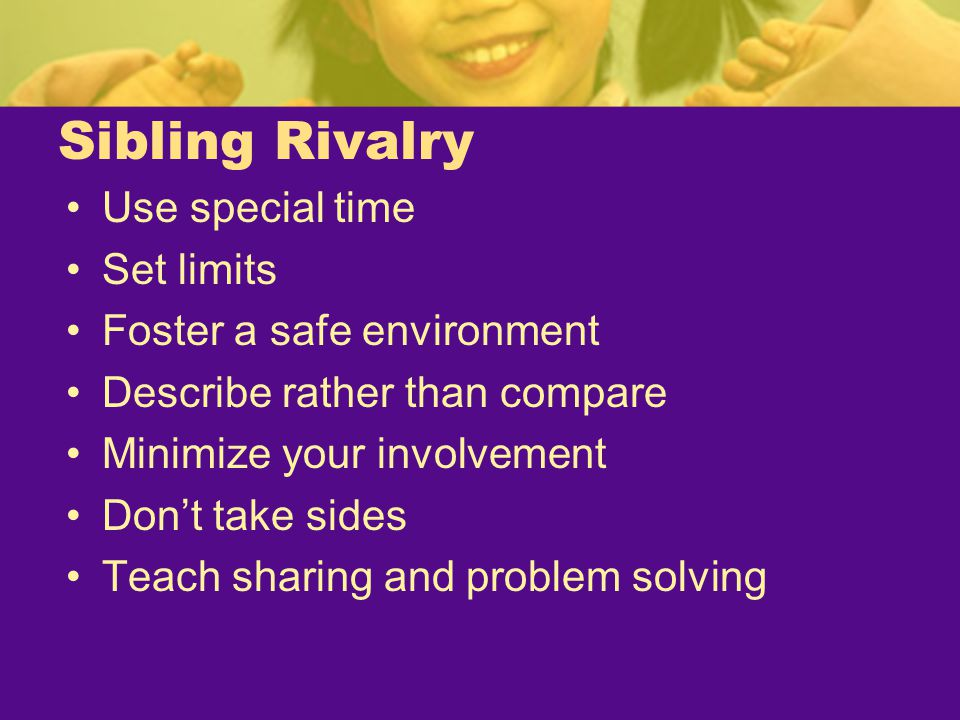 Sibling Rivalry Use special time Set limits Foster a safe environment Describe rather than compare Minimize your involvement Don't take sides Teach sh