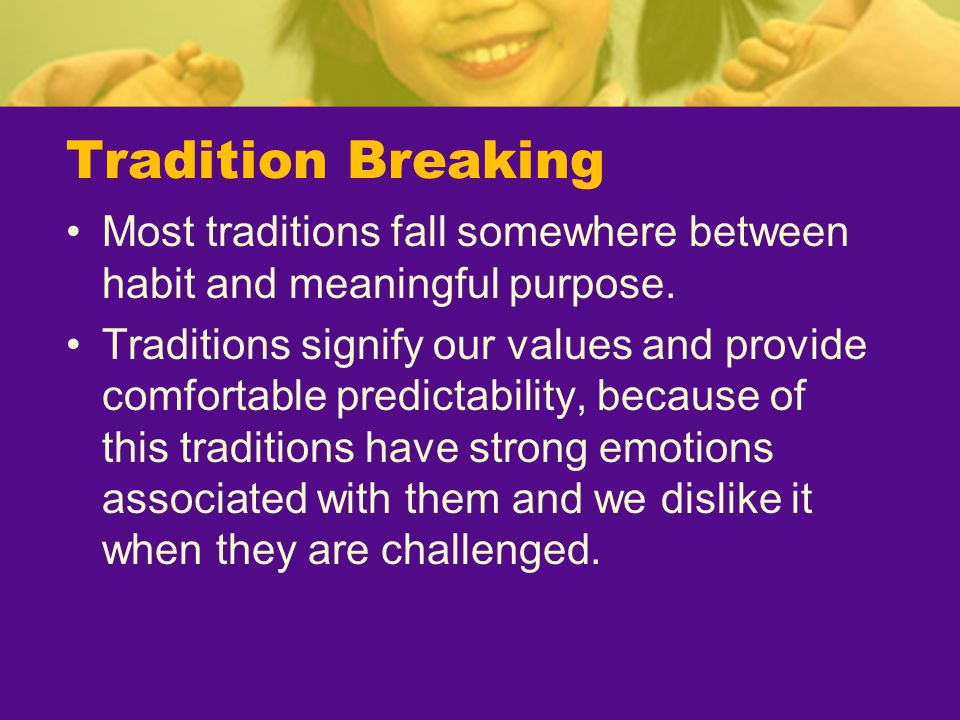Tradition Breaking Most traditions fall somewhere between habit and meaningful purpose. Traditions signify our values and provide comfortable predicta