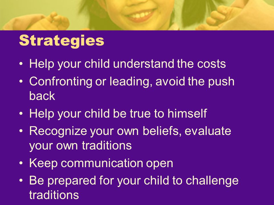 Strategies Help your child understand the costs Confronting or leading, avoid the push back Help your child be true to himself Recognize your own beli
