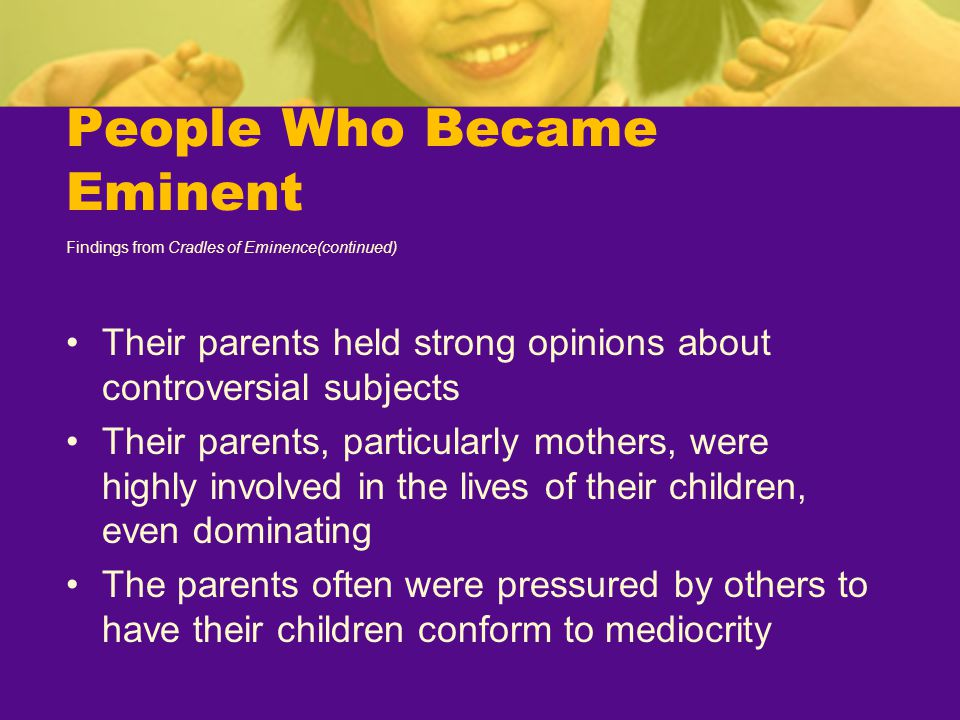 People Who Became Eminent Findings from Cradles of Eminence(continued) Their parents held strong opinions about controversial subjects Their parents,