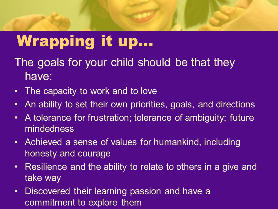 Wrapping it up… The goals for your child should be that they have: The capacity to work and to love An ability to set their own priorities, goals, and