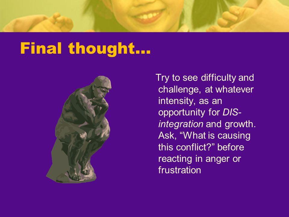 """Final thought… Try to see difficulty and challenge, at whatever intensity, as an opportunity for DIS- integration and growth. Ask, """"What is causing th"""