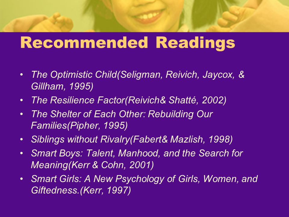 Recommended Readings The Optimistic Child(Seligman, Reivich, Jaycox, & Gillham, 1995) The Resilience Factor(Reivich& Shatté, 2002) The Shelter of Each