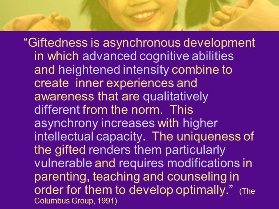"""""""Giftedness is asynchronous development in which advanced cognitive abilities and heightened intensity combine to create inner experiences and awarene"""