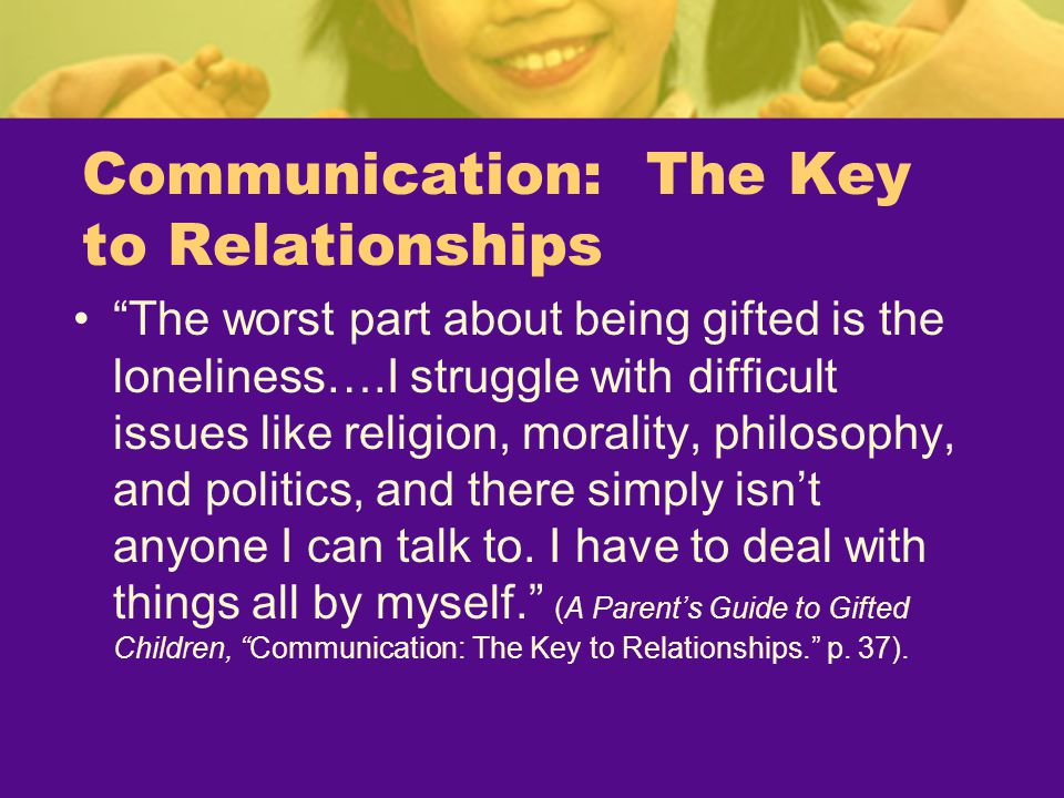 """Communication: The Key to Relationships """"The worst part about being gifted is the loneliness….I struggle with difficult issues like religion, morality"""