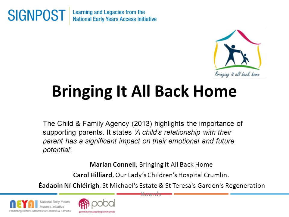 Background Canal Communities Family Welfare Initiative – Bringing it all Back Home Lead agency – Daughters of Charity Child & Family service Evolved from the Family Welfare Initiative who identified a gap in service delivery for hard to reach families with children aged 0-4 years of age Collaborative Interagency approach