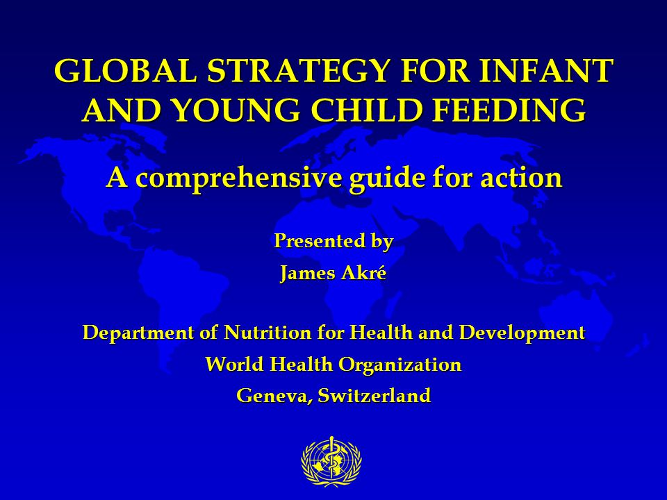 GLOBAL STRATEGY FOR INFANT AND YOUNG CHILD FEEDING A comprehensive guide for action Presented by James Akré Department of Nutrition for Health and Dev