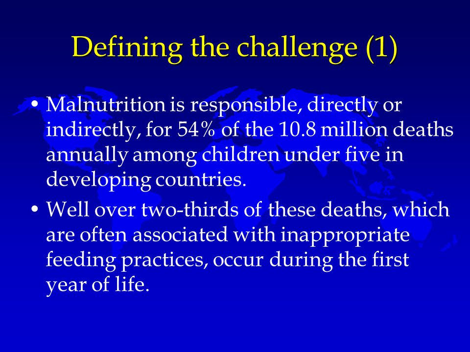 Defining the challenge (1) Malnutrition is responsible, directly or indirectly, for 54% of the 10.8 million deaths annually among children under five