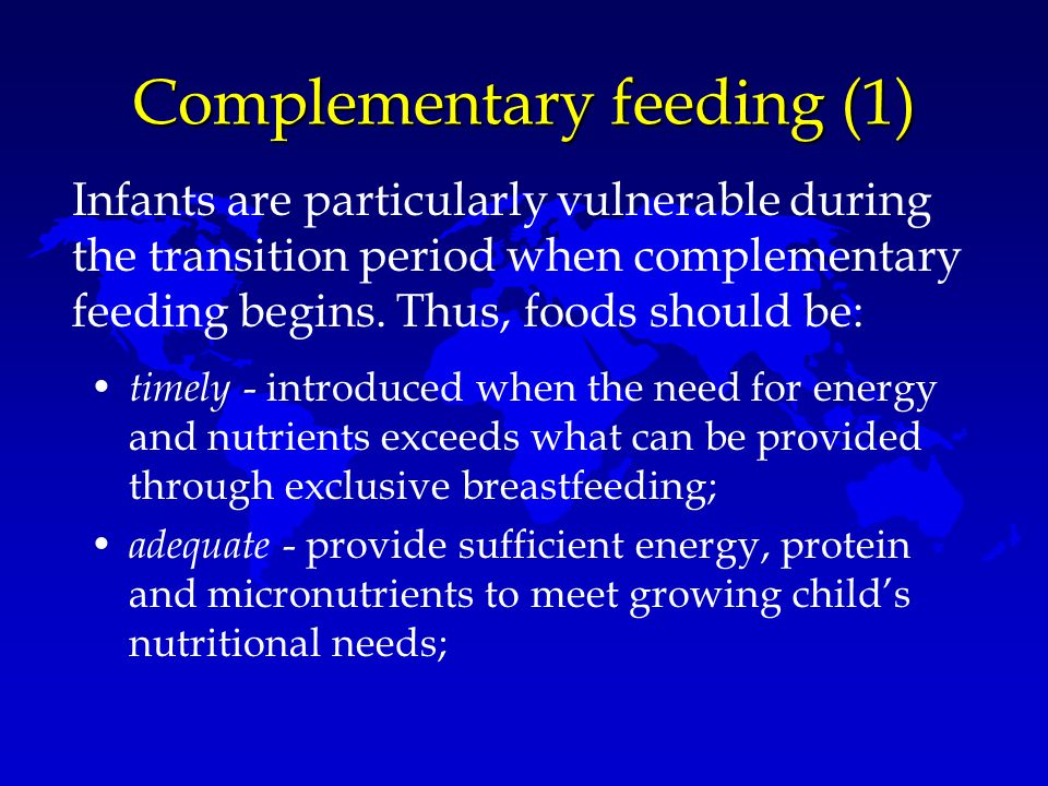 Complementary feeding (1) timely - introduced when the need for energy and nutrients exceeds what can be provided through exclusive breastfeeding; ade