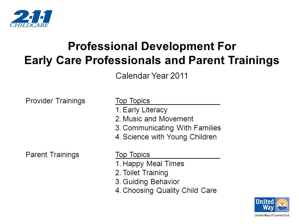 Professional Development For Early Care Professionals and Parent Trainings Calendar Year 2011 Provider TrainingsTop Topics 1.Early Literacy 2.Music an