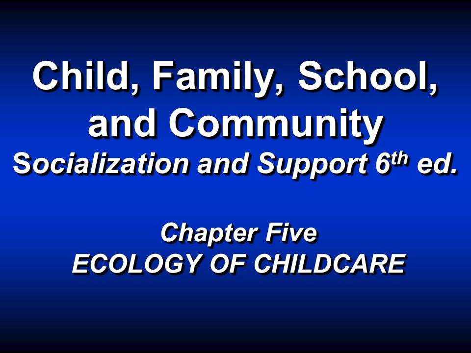 Child, Family, School, and Community Socialization and Support 6 th ed.