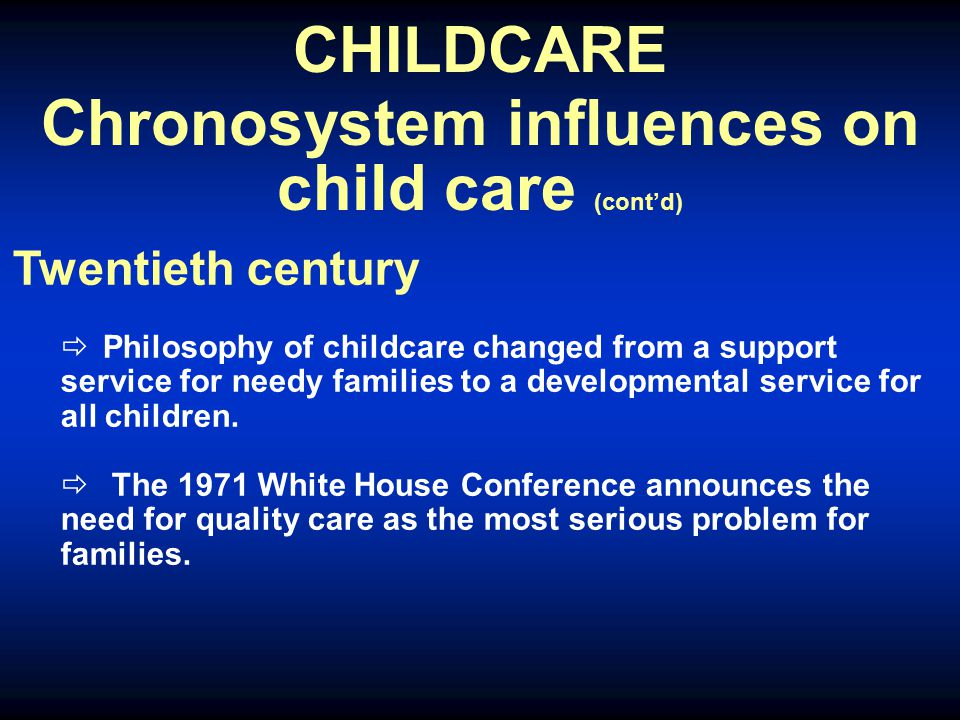 CHILDCARE Chronosystem influences on child care (cont'd) Twentieth century  Philosophy of childcare changed from a support service for needy families to a developmental service for all children.