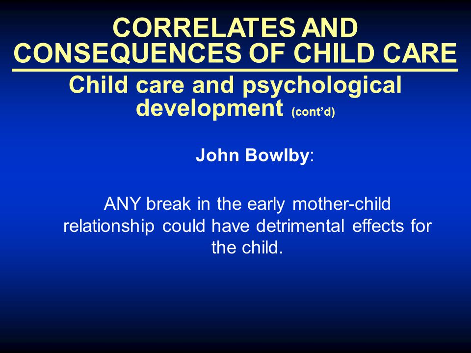 CORRELATES AND CONSEQUENCES OF CHILD CARE Child care and psychological development (cont'd) John Bowlby: ANY break in the early mother-child relations