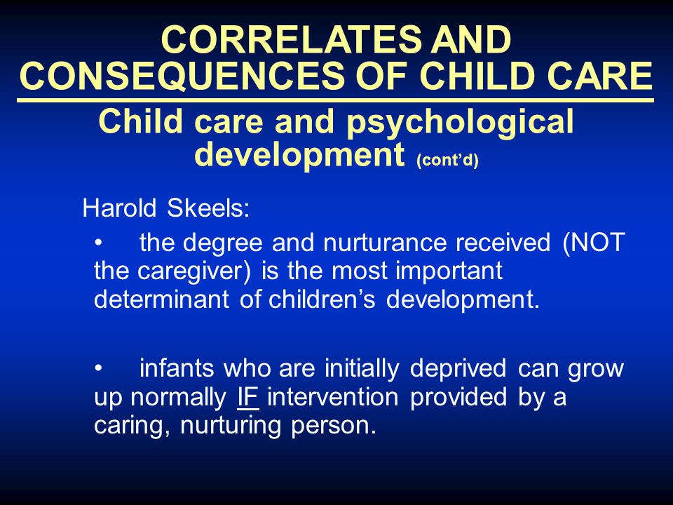 CORRELATES AND CONSEQUENCES OF CHILD CARE Child care and psychological development (cont'd) Harold Skeels: the degree and nurturance received (NOT the