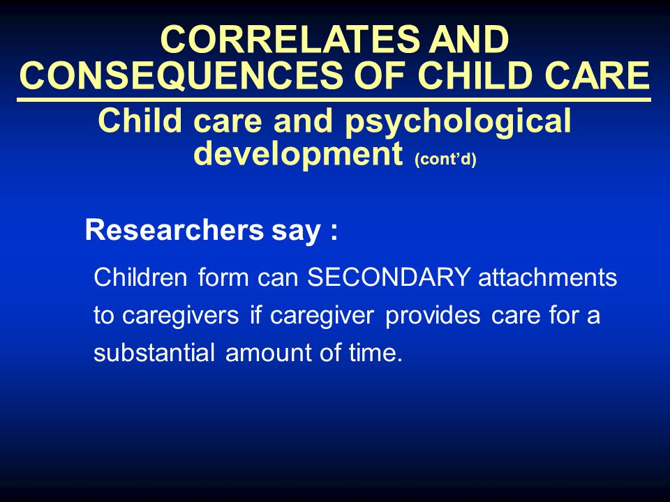 CORRELATES AND CONSEQUENCES OF CHILD CARE Child care and psychological development (cont'd) Researchers say : Children form can SECONDARY attachments