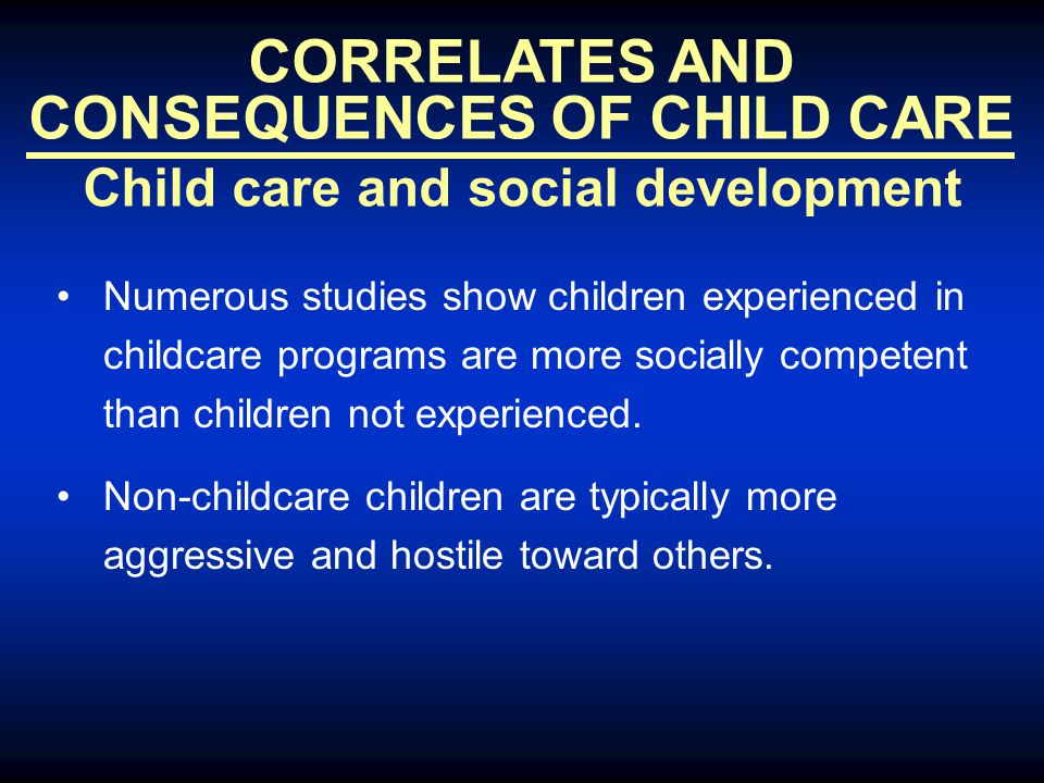 CORRELATES AND CONSEQUENCES OF CHILD CARE Child care and social development Numerous studies show children experienced in childcare programs are more socially competent than children not experienced.