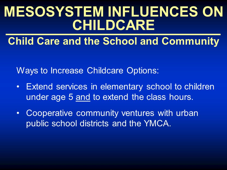 MESOSYSTEM INFLUENCES ON CHILDCARE Child Care and the School and Community Ways to Increase Childcare Options: Extend services in elementary school to children under age 5 and to extend the class hours.