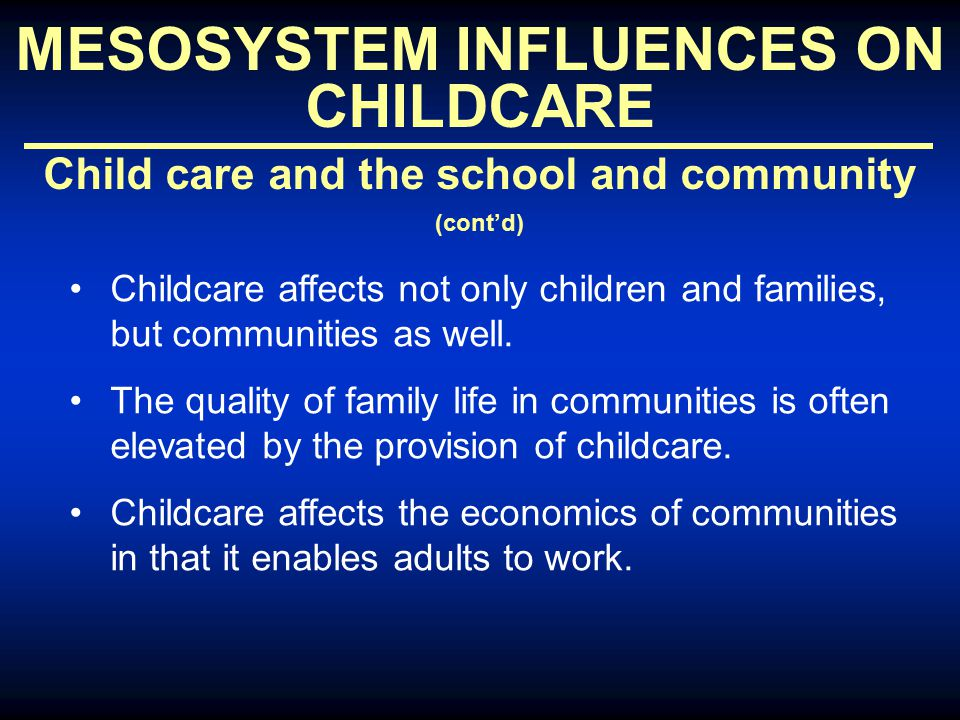 MESOSYSTEM INFLUENCES ON CHILDCARE Child care and the school and community (cont'd) Childcare affects not only children and families, but communities as well.
