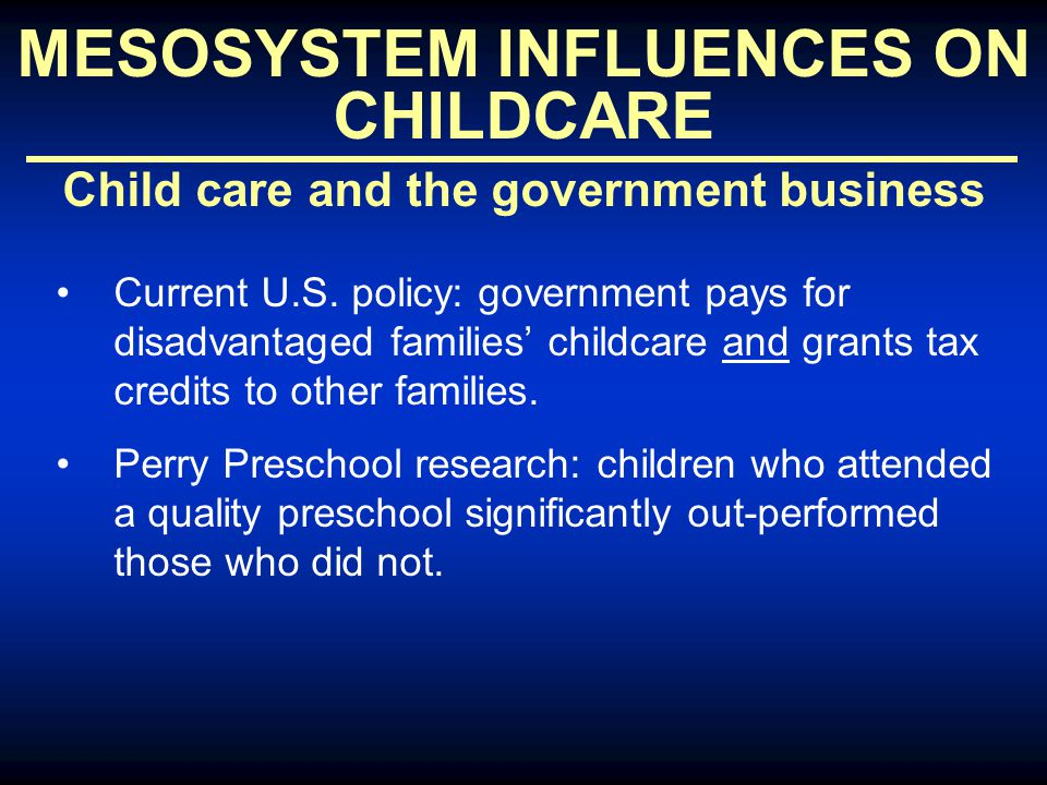 MESOSYSTEM INFLUENCES ON CHILDCARE Child care and the government business Current U.S. policy: government pays for disadvantaged families' childcare a