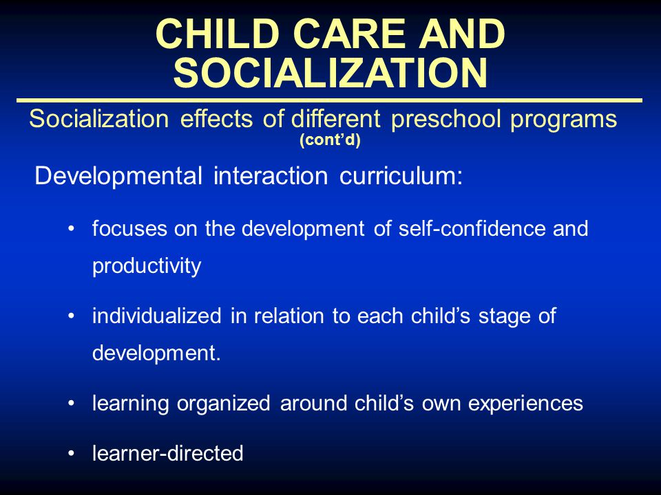 CHILD CARE AND SOCIALIZATION Socialization effects of different preschool programs (cont'd) Developmental interaction curriculum: focuses on the development of self-confidence and productivity individualized in relation to each child's stage of development.