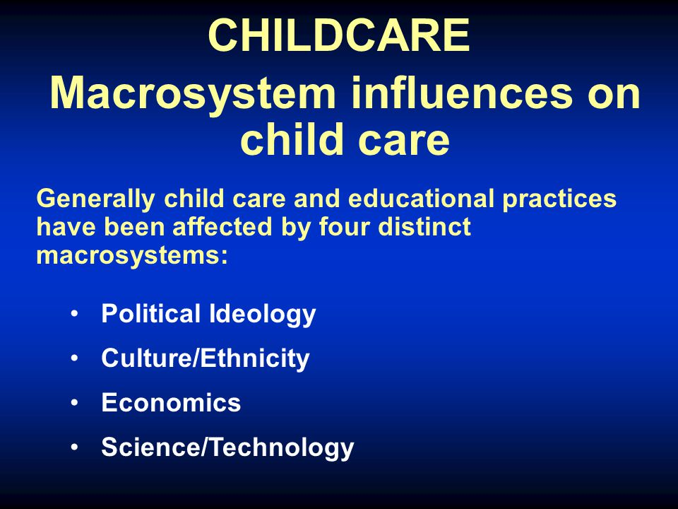 CHILDCARE Macrosystem influences on child care Generally child care and educational practices have been affected by four distinct macrosystems: Political Ideology Culture/Ethnicity Economics Science/Technology