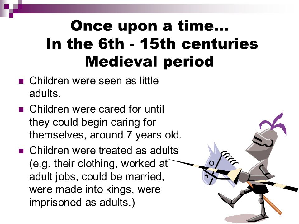 Once upon a time… In the 6th - 15th centuries Medieval period Children were seen as little adults.
