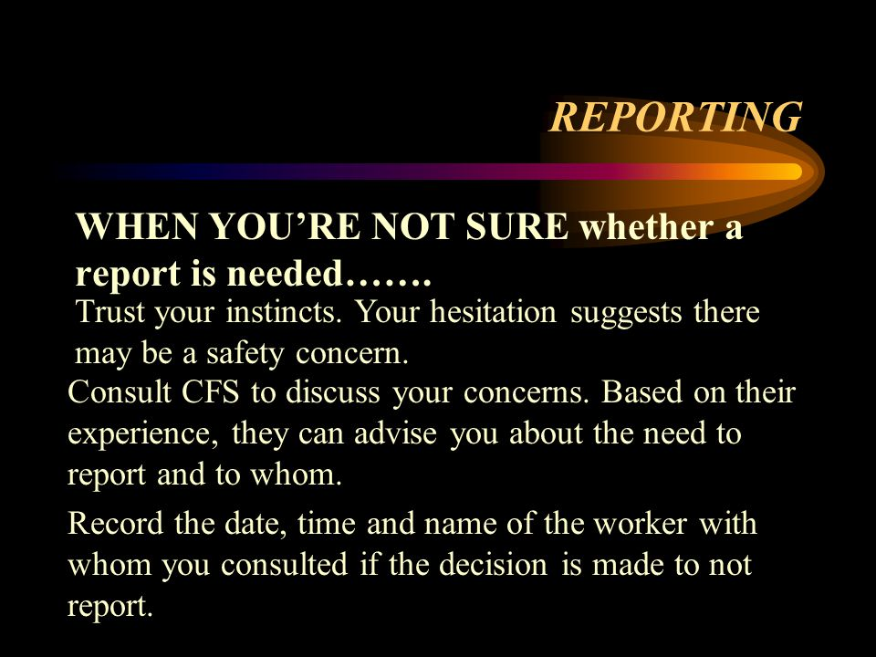 REPORTING WHEN YOU'RE NOT SURE whether a report is needed…….