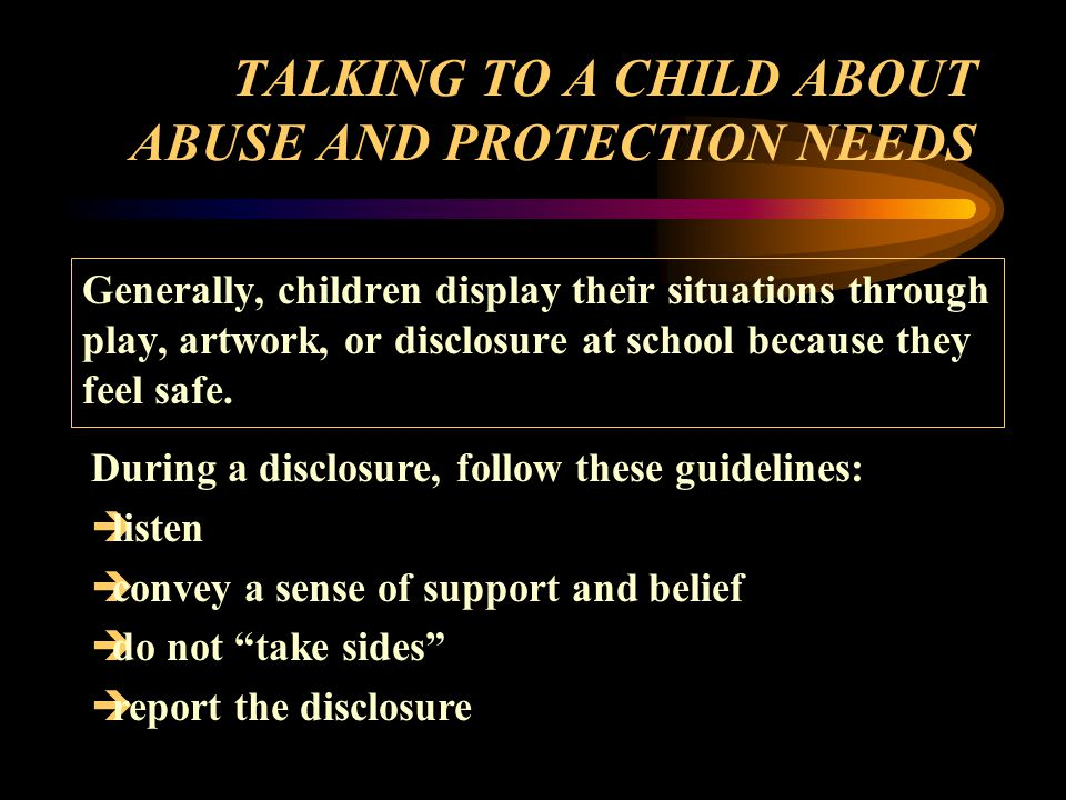 TALKING TO A CHILD ABOUT ABUSE AND PROTECTION NEEDS Generally, children display their situations through play, artwork, or disclosure at school because they feel safe.