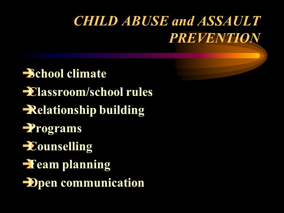 CHILD ABUSE and ASSAULT PREVENTION  School climate  Classroom/school rules  Relationship building  Programs  Counselling  Team planning  Open communication