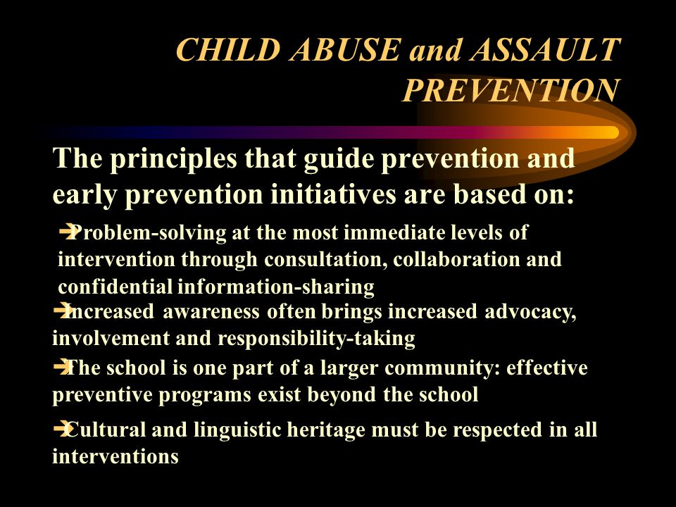 CHILD ABUSE and ASSAULT PREVENTION The principles that guide prevention and early prevention initiatives are based on:  Problem-solving at the most immediate levels of intervention through consultation, collaboration and confidential information-sharing  Increased awareness often brings increased advocacy, involvement and responsibility-taking  The school is one part of a larger community: effective preventive programs exist beyond the school  Cultural and linguistic heritage must be respected in all interventions