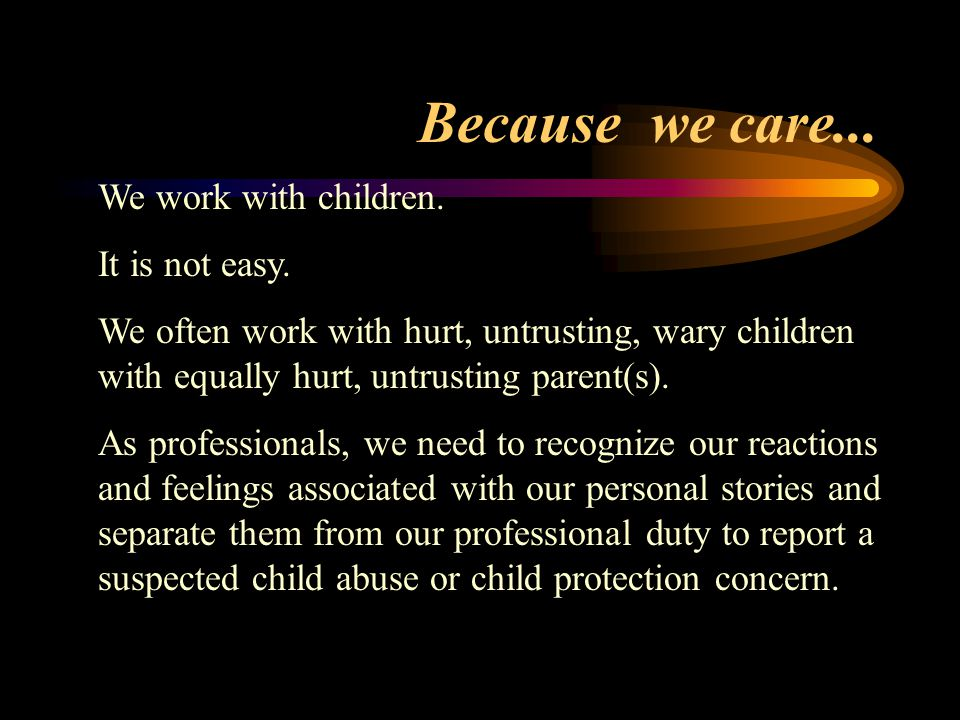 Because we care...We work with children. It is not easy.