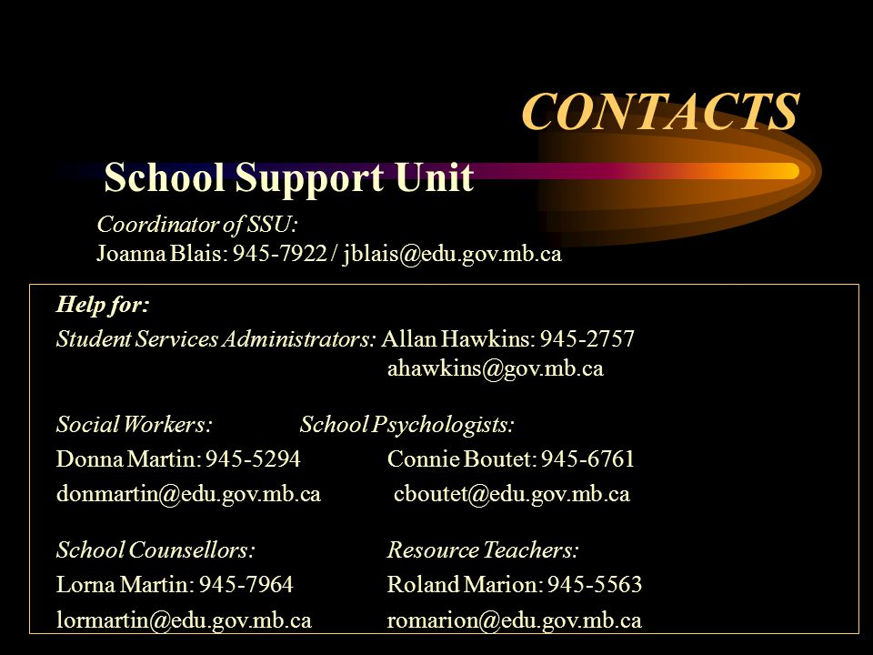 CONTACTS Help for: Student Services Administrators: Allan Hawkins: 945-2757 ahawkins@gov.mb.ca Social Workers:School Psychologists: Donna Martin: 945-5294 Connie Boutet: 945-6761 donmartin@edu.gov.mb.ca cboutet@edu.gov.mb.ca School Counsellors:Resource Teachers: Lorna Martin: 945-7964Roland Marion: 945-5563 lormartin@edu.gov.mb.caromarion@edu.gov.mb.ca School Support Unit Coordinator of SSU: Joanna Blais: 945-7922 / jblais@edu.gov.mb.ca