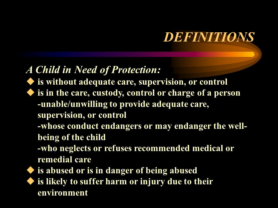 DEFINITIONS A Child in Need of Protection:  is without adequate care, supervision, or control  is in the care, custody, control or charge of a person -unable/unwilling to provide adequate care, supervision, or control -whose conduct endangers or may endanger the well- being of the child -who neglects or refuses recommended medical or remedial care  is abused or is in danger of being abused  is likely to suffer harm or injury due to their environment